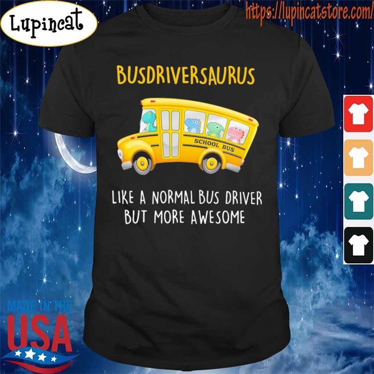 Busdriversaurus like a normal Bus driver but more awesome s Shirt