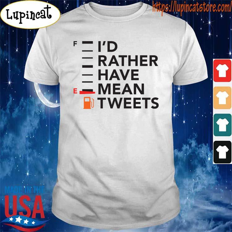 I'd Rather Have a Mean Tweet shirt