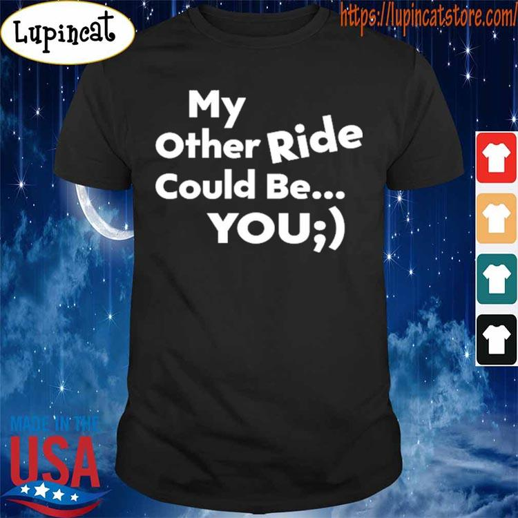 My other Ride could be You s Shirt