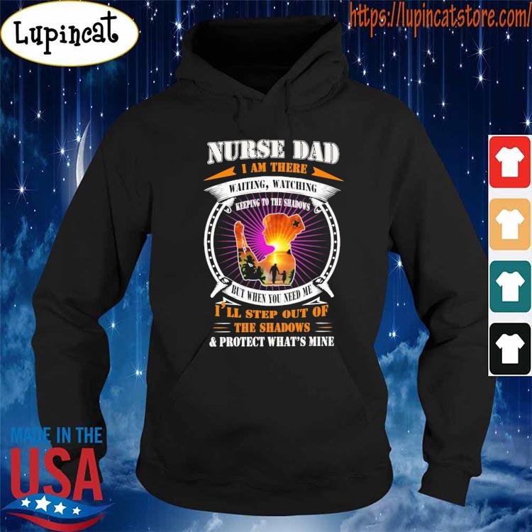 Nurse Dad I am there waiting watching I'll step out of the Shadows and protect what's mine shirt