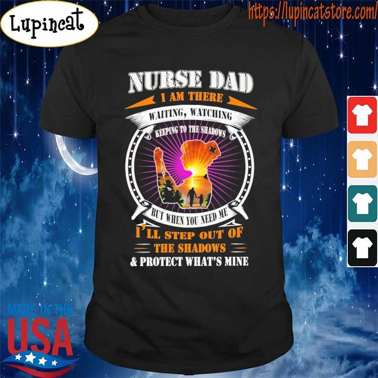 Nurse Dad I am there waiting watching I'll step out of the Shadows and protect what's mine s Shirt