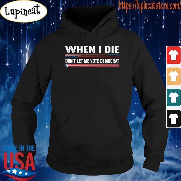 Official When I die don't let me vote democrat shirt