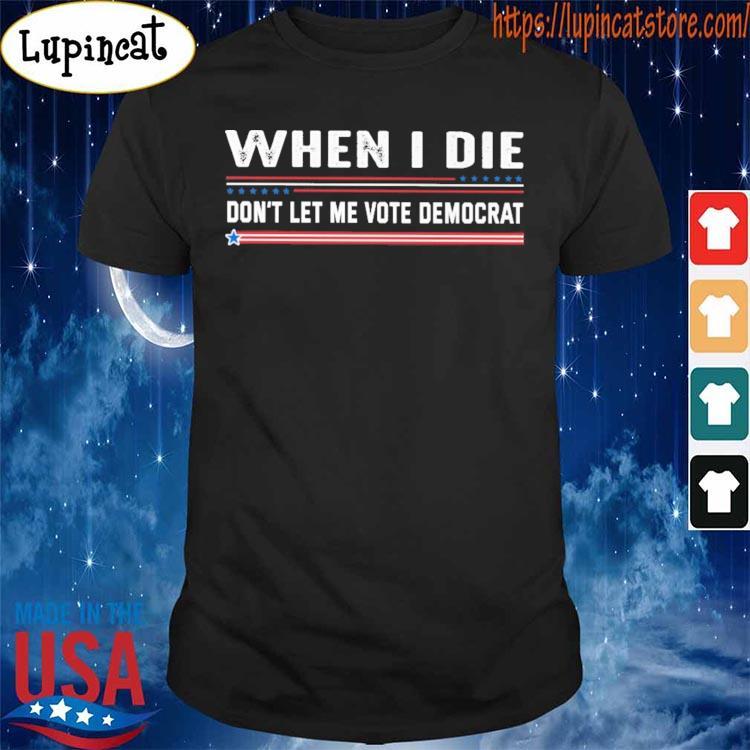 Official When I die don't let me vote democrat s Shirt