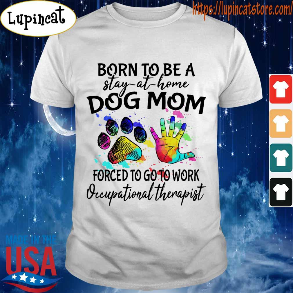 Born to be a stay at home Dog Mom forced to go to work Occupational therapist shirt