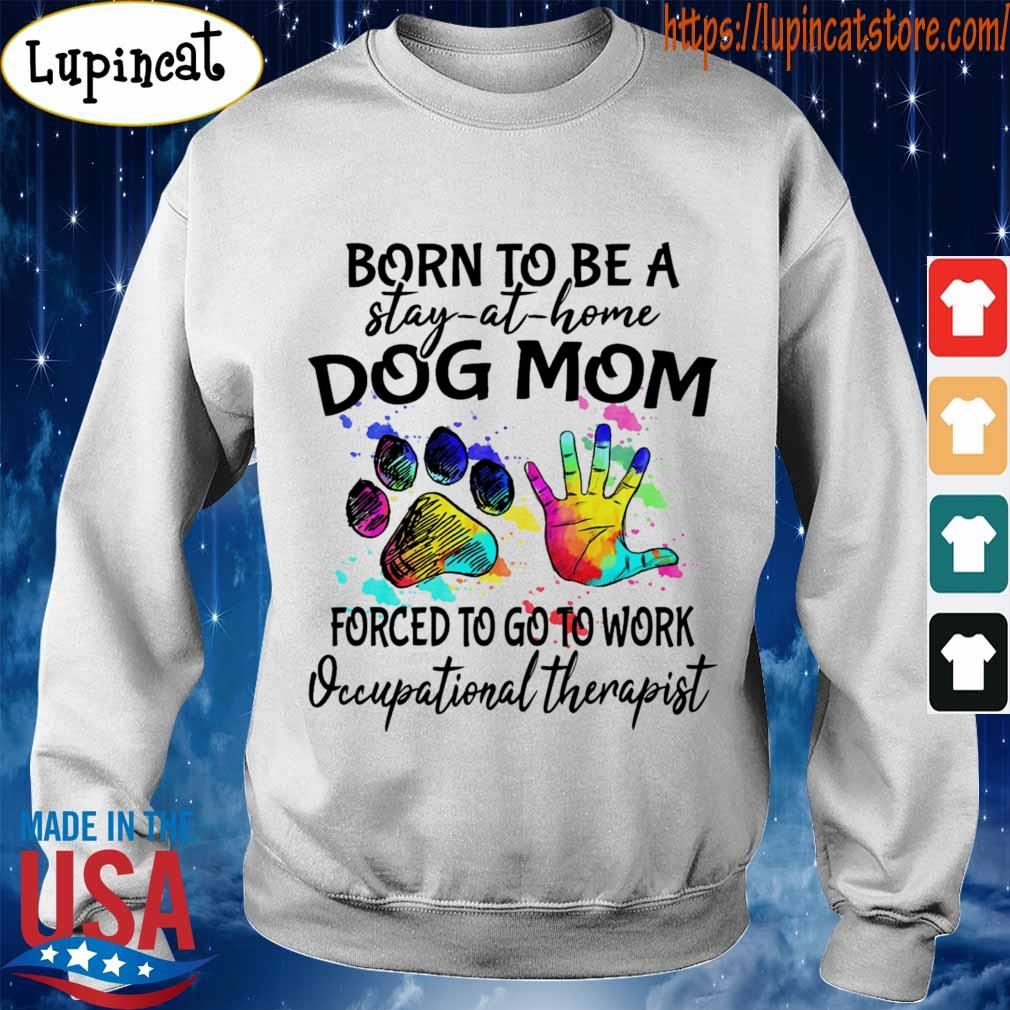 Born to be a stay at home Dog Mom forced to go to work Occupational therapist s Sweatshirt