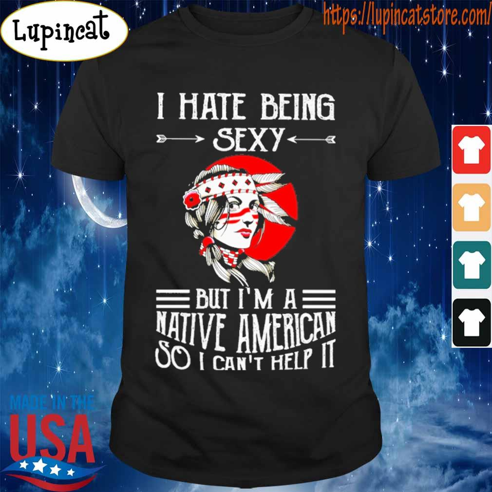 I hate being sexy but i'm a native american so i can't help it moon shirt