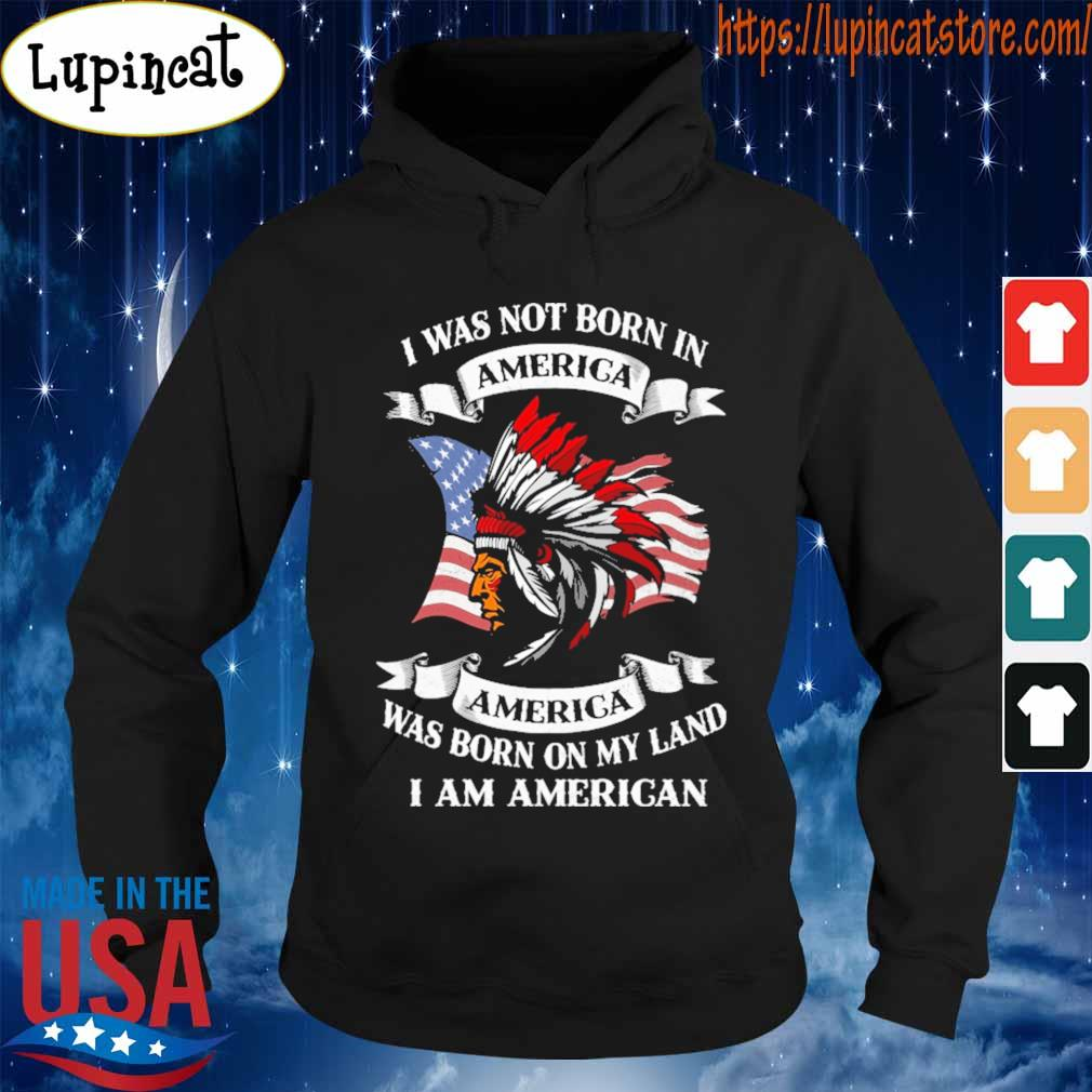 I was not born America was born on My land i am America s Hoodie