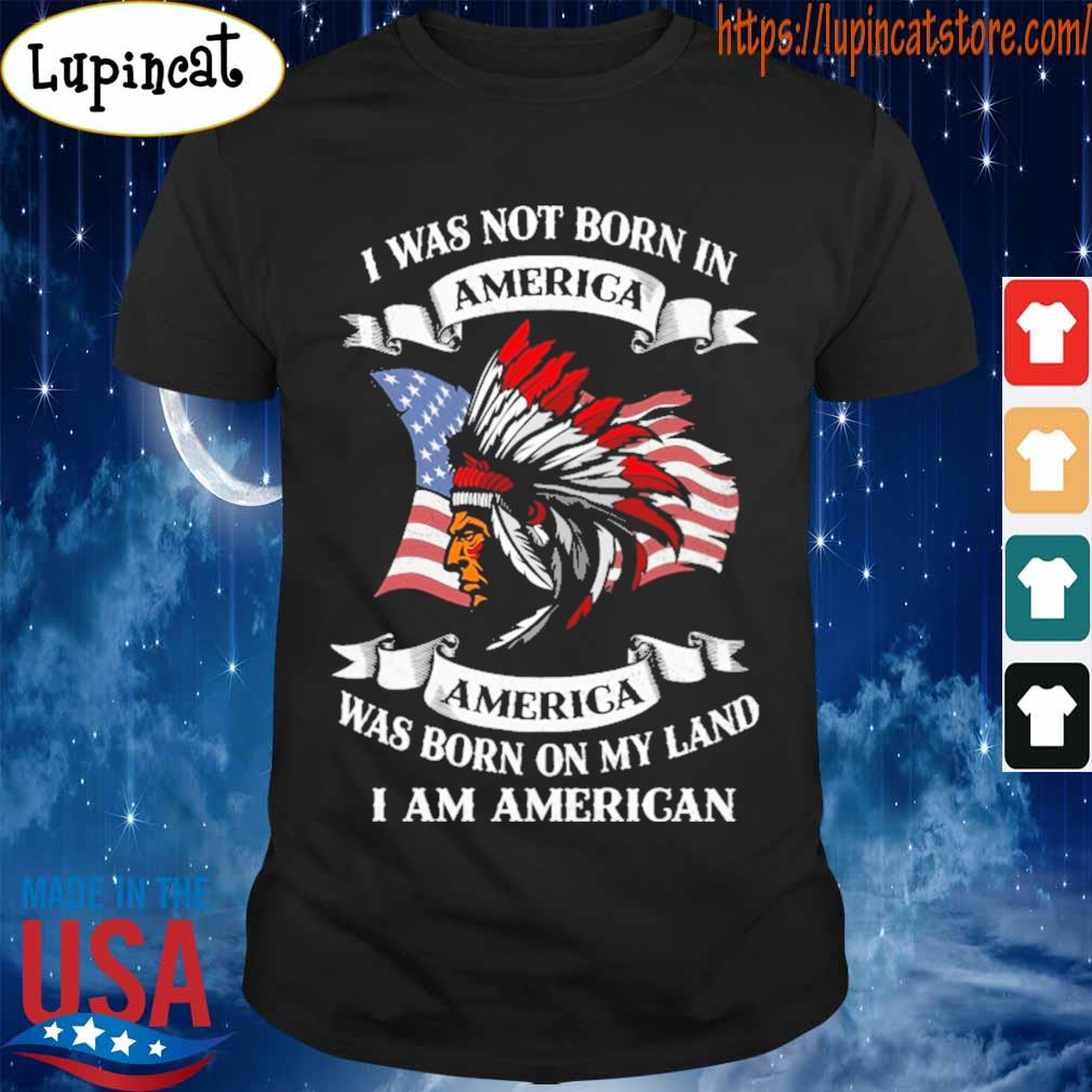 I was not born America was born on My land i am America shirt