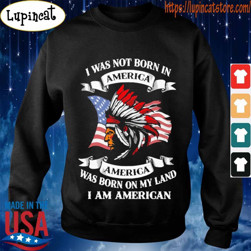 I was not born America was born on My land i am America s Sweatshirt