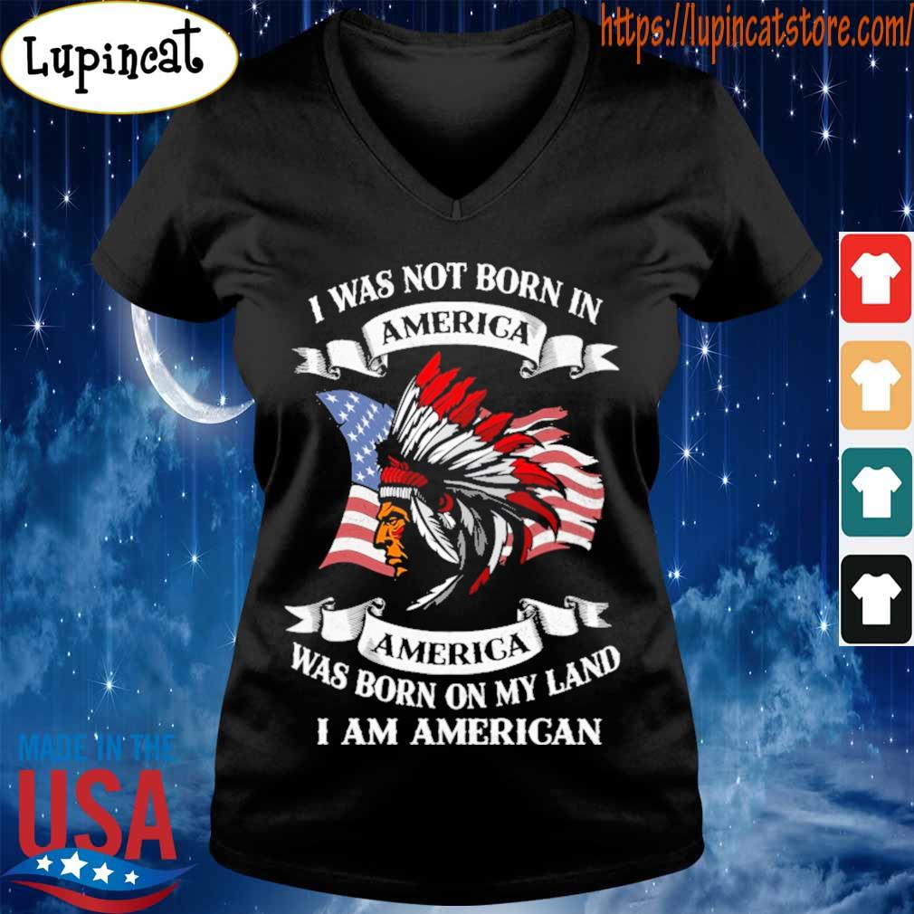 I was not born America was born on My land i am America s V-neck