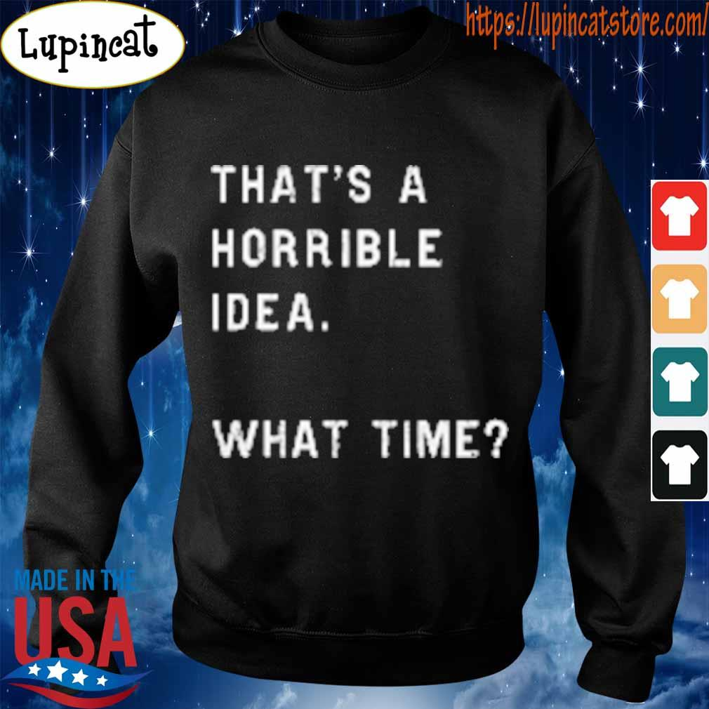 That's a horrible idea what time s Sweatshirt