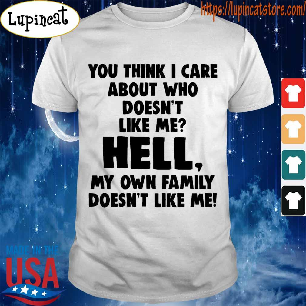 You think i care about who doesn't like me hell my own family doesn't like me shirt
