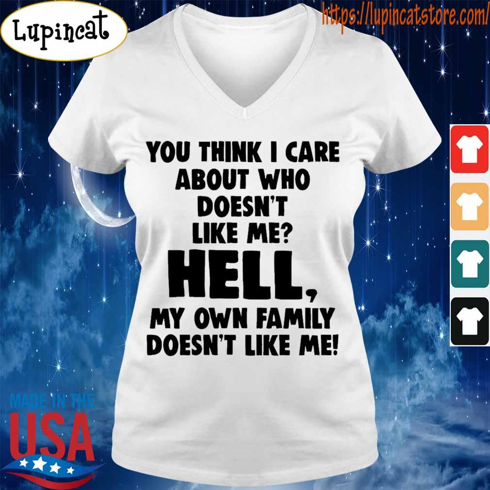 You think i care about who doesn't like me hell my own family doesn't like me s V-neck