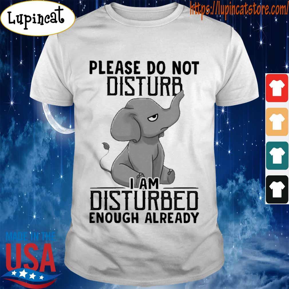 Baby Elephant Please do not disturb I am disturbed enough already shirt