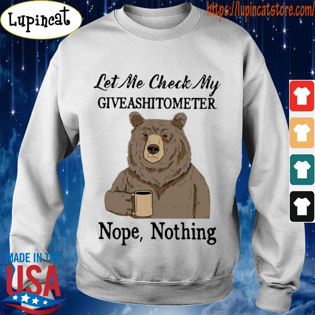 Bear drinking coffee let Me check My giveashitometer nope nothing s Sweatshirt