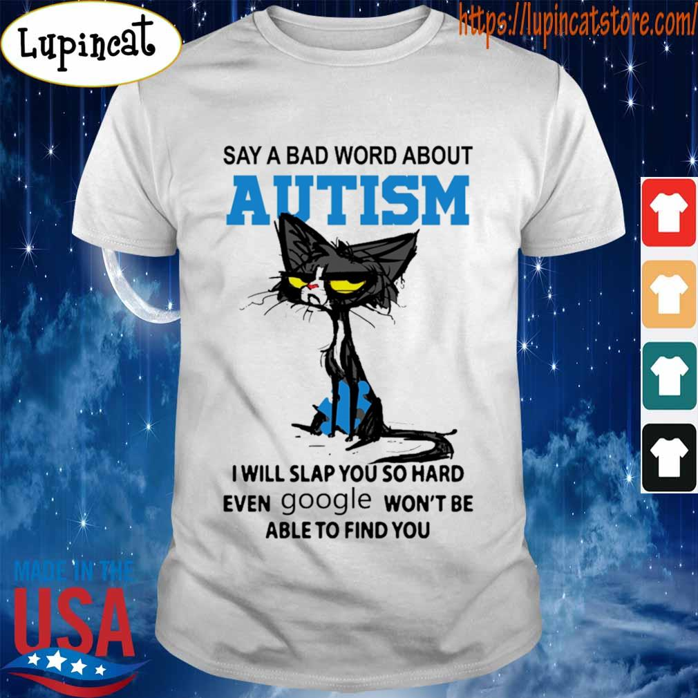 Black Cat say a bad word about Autism i will slap you so hard even Google won't be able to find you shirt