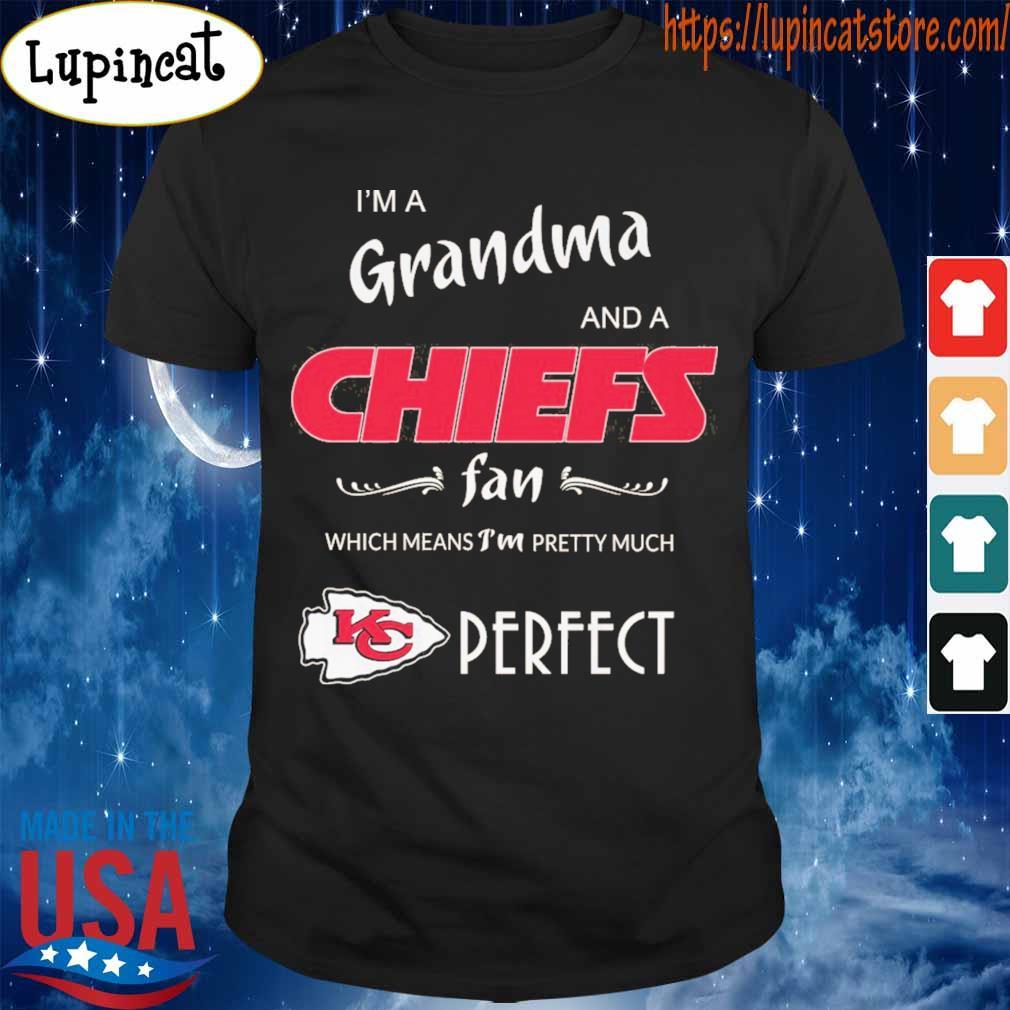 I'm a grandma and Kansas City Chiefs a fan which means I'm pretty much Perfect shirt