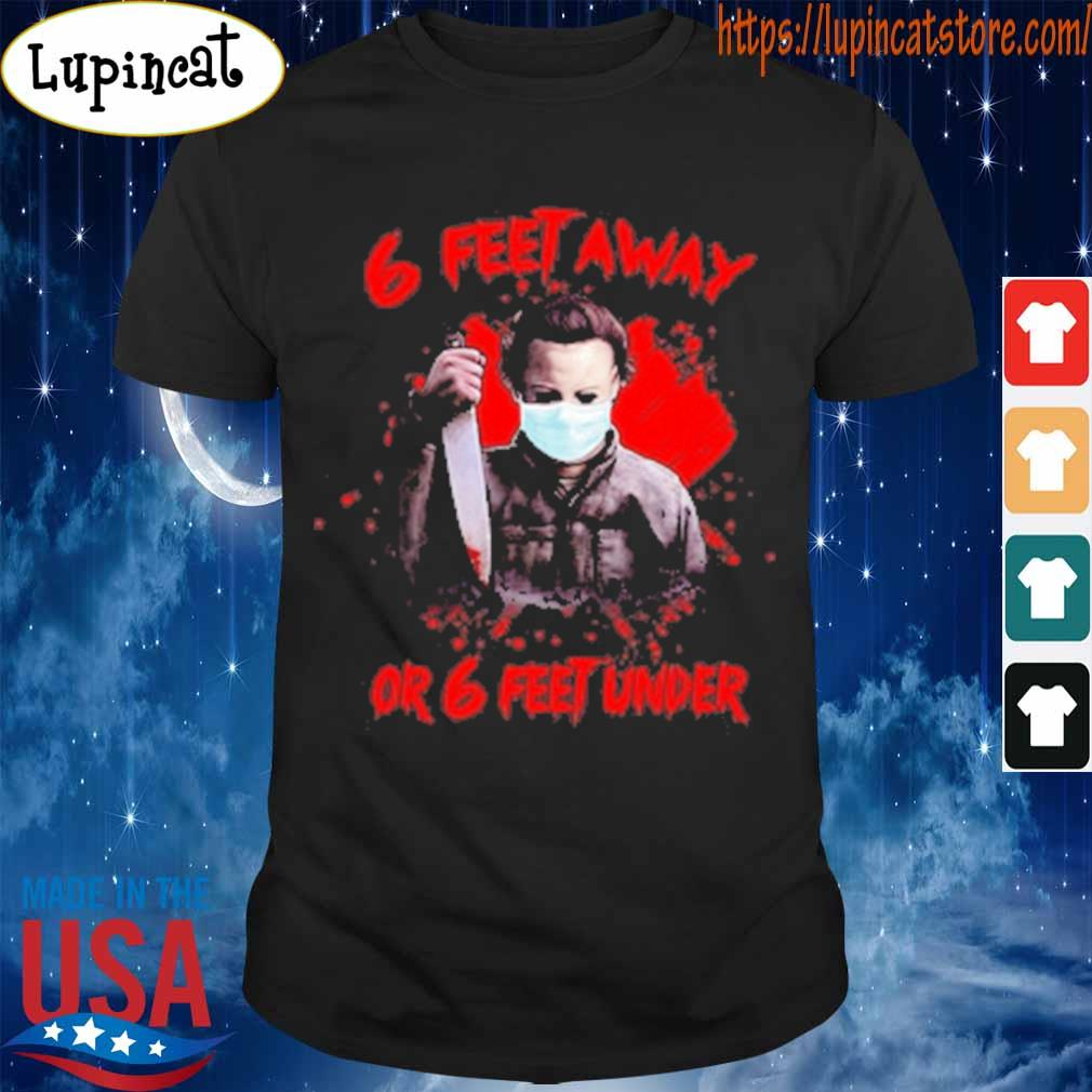 Michael Myers 6 feet away or 6 feet under blood shirt
