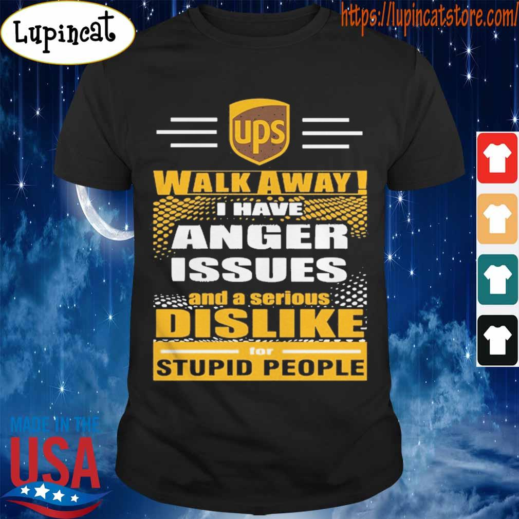 Ups Walk away I have anger issues and a serious Dislike for stupid people shirt