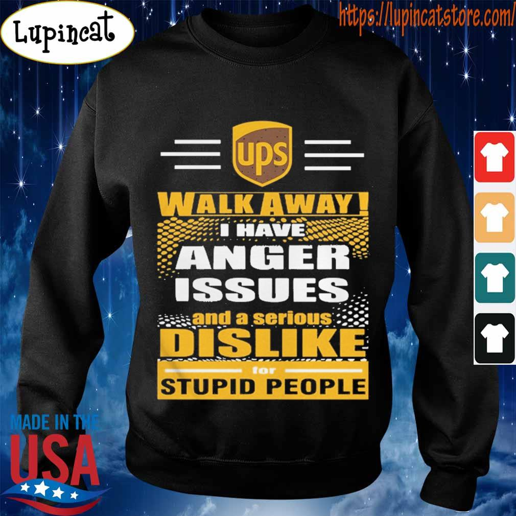 Ups Walk away I have anger issues and a serious Dislike for stupid people s Sweatshirt