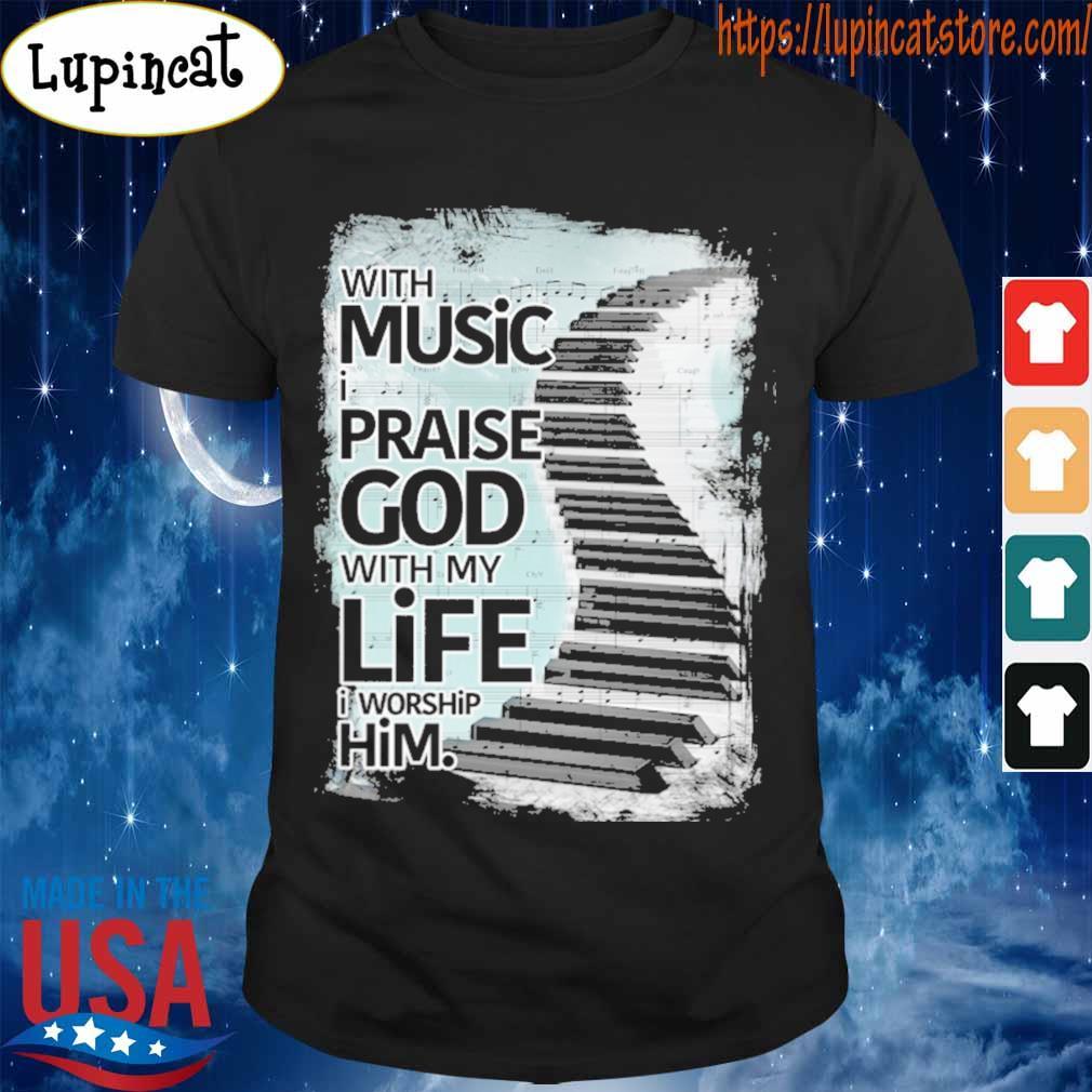 With Music I praise god with My life I worship him shirt