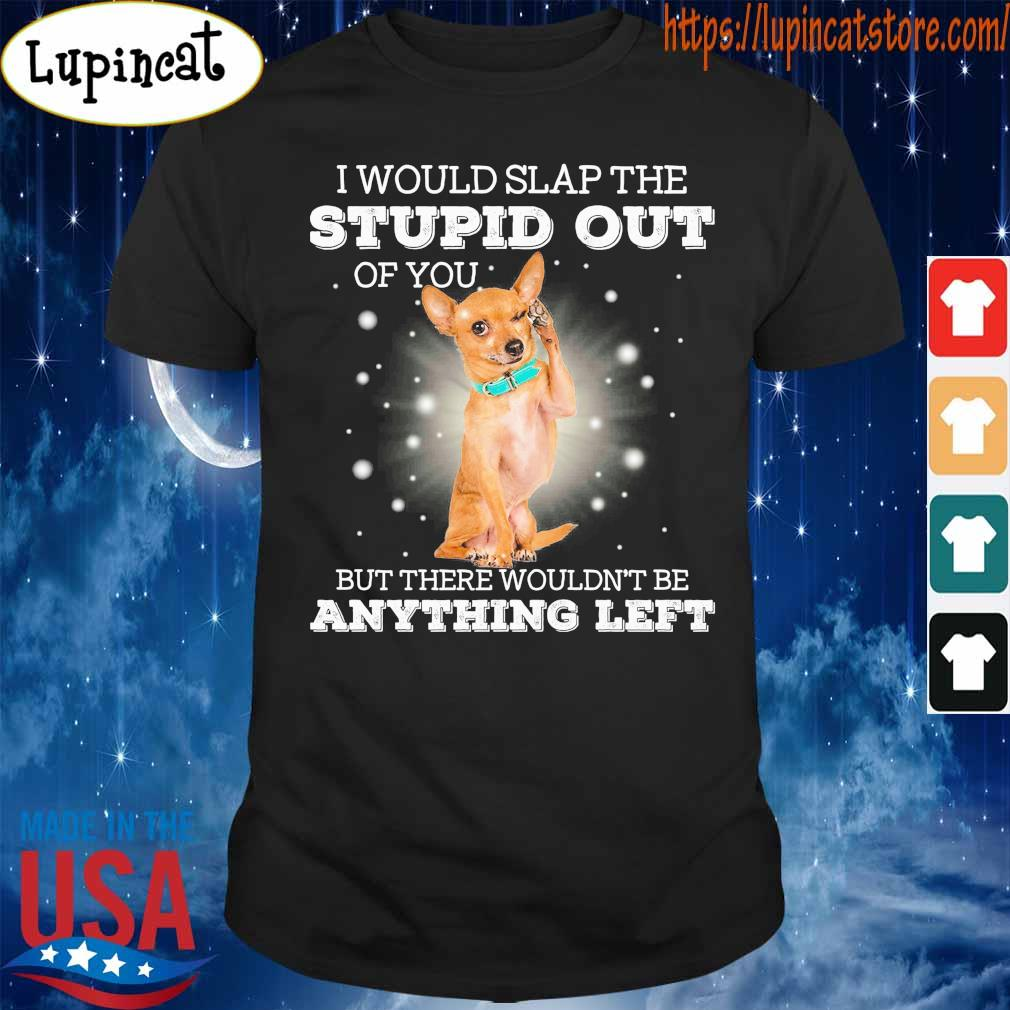 Chihuahua I would slap the stupid out of You but there wouldn't be anything left shirt