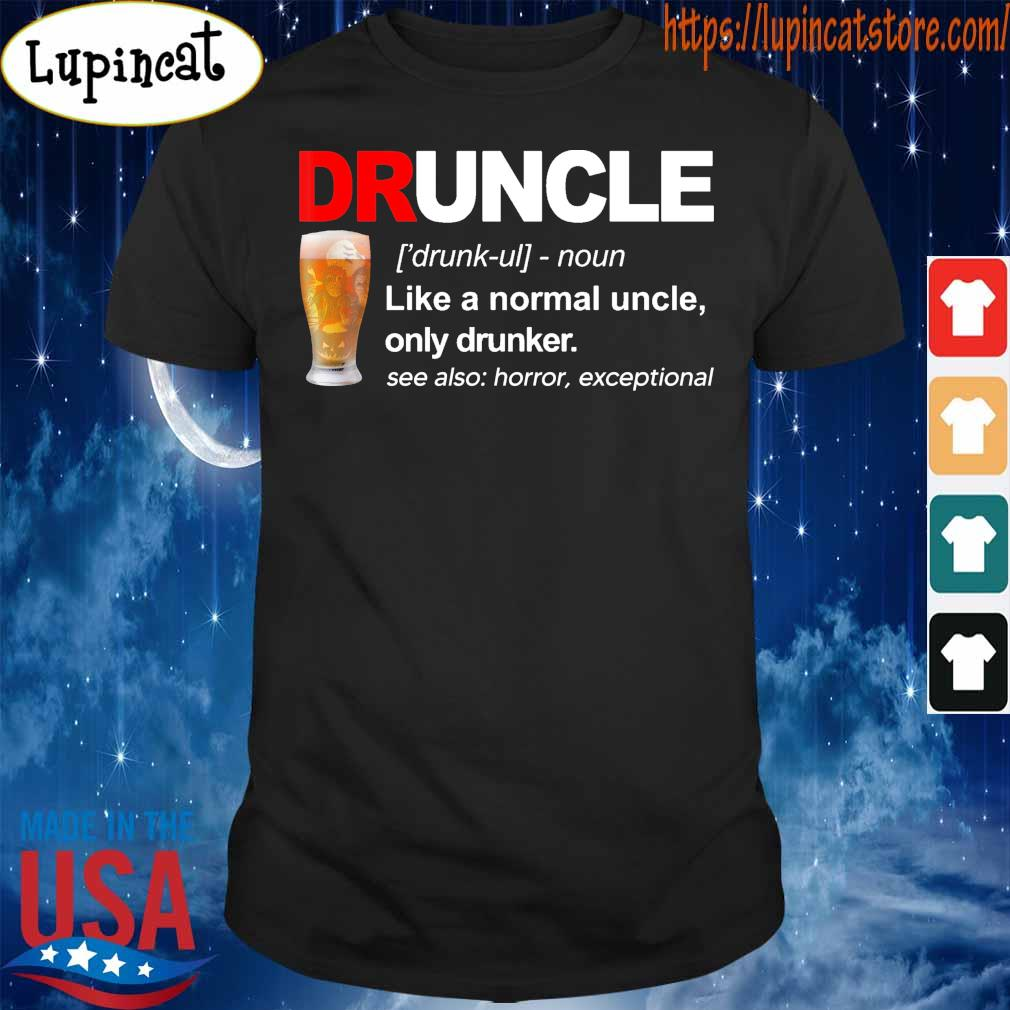 Druncle Like a normal uncle only drunker see also horror exceptional shirt