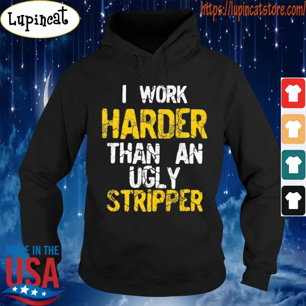 I work Harder than an ugly stripper s Hoodie