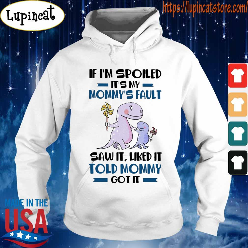If I'm spoiled It's my Mommy's Fault saw it liked it Told Mommy got it s Hoodie