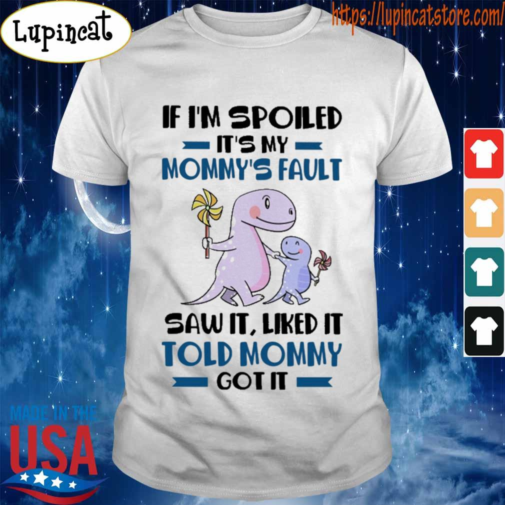 If I'm spoiled It's my Mommy's Fault saw it liked it Told Mommy got it shirt