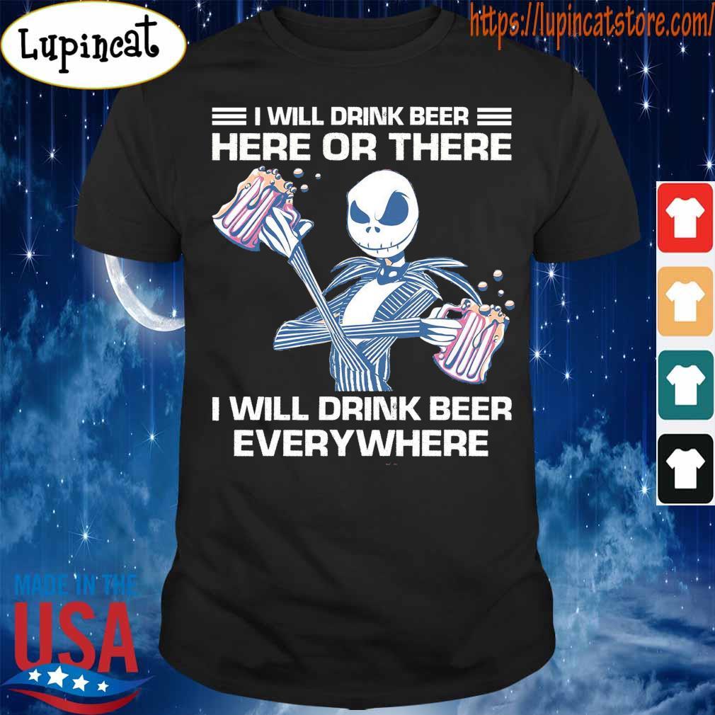 Jack Skellington I will drink beer here or there I will drink beer everywhere shirt