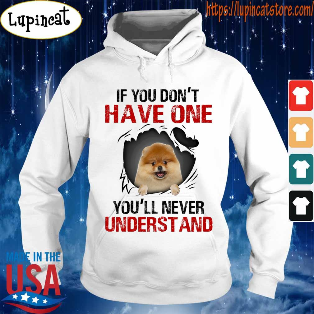 Pomeranian If You don't have one You'll never understand shirt If You don't have one You'll never understand s Hoodie