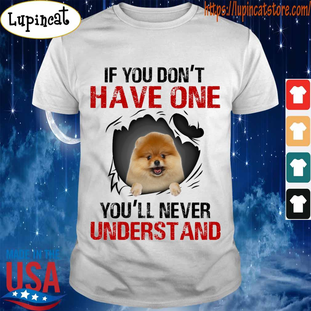 Pomeranian If You don't have one You'll never understand shirt If You don't have one You'll never understand shirt
