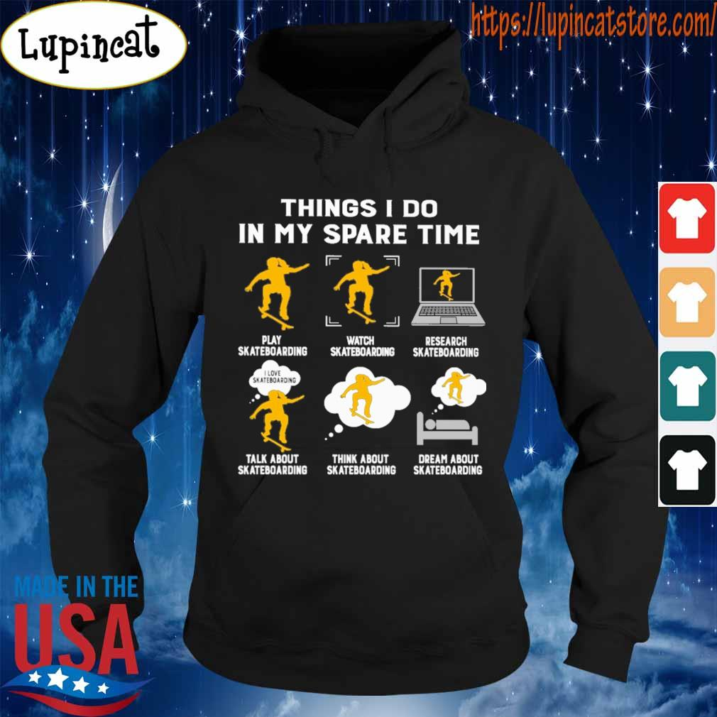 Things I do in my spare time play Skateboarding watch Skateboarding research Skateboarding talk about Skateboarding think about Skateboarding dream about Skateboarding s Hoodie