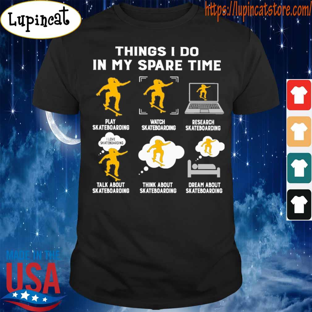 Things I do in my spare time play Skateboarding watch Skateboarding research Skateboarding talk about Skateboarding think about Skateboarding dream about Skateboarding shirt