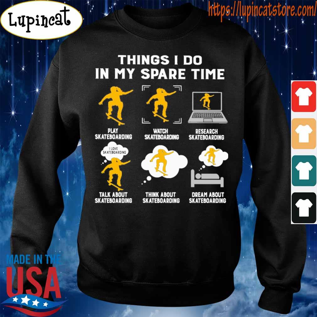 Things I do in my spare time play Skateboarding watch Skateboarding research Skateboarding talk about Skateboarding think about Skateboarding dream about Skateboarding s Sweatshirt