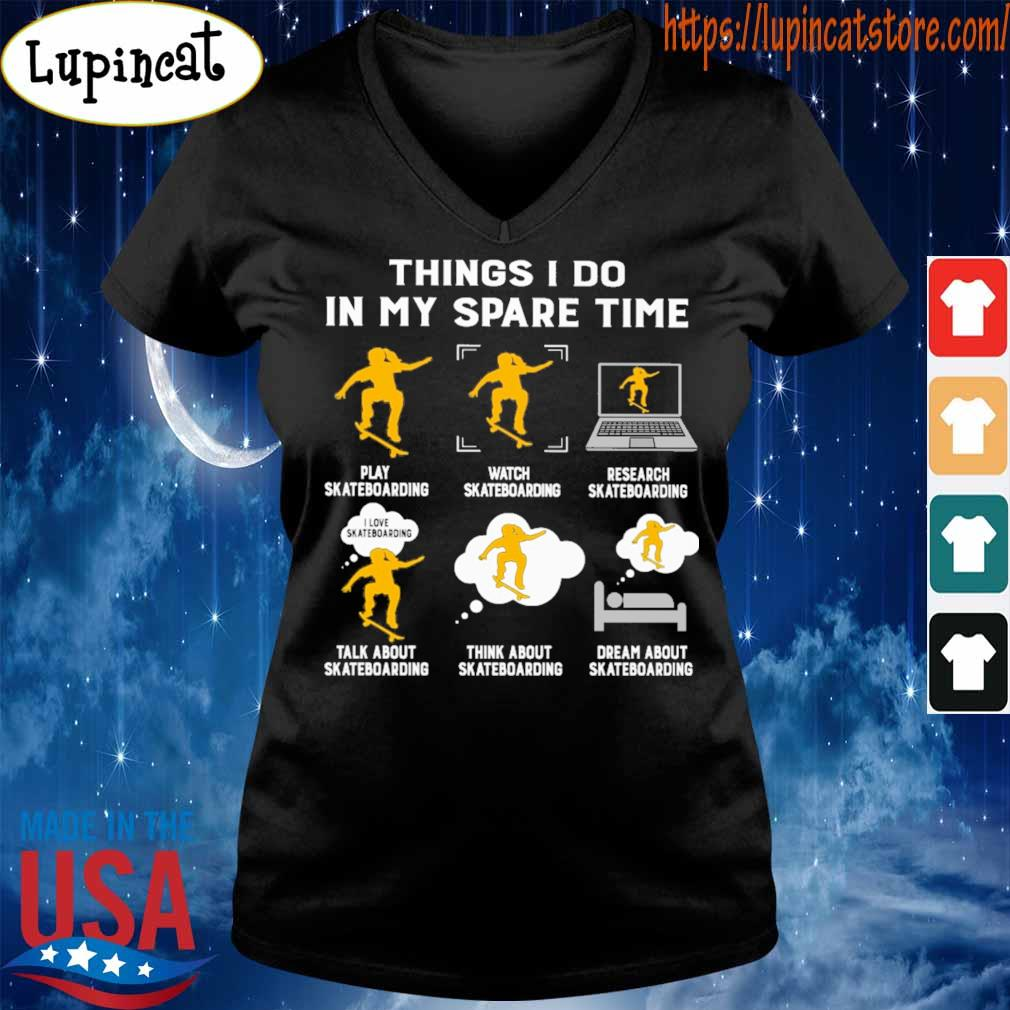 Things I do in my spare time play Skateboarding watch Skateboarding research Skateboarding talk about Skateboarding think about Skateboarding dream about Skateboarding s V-neck