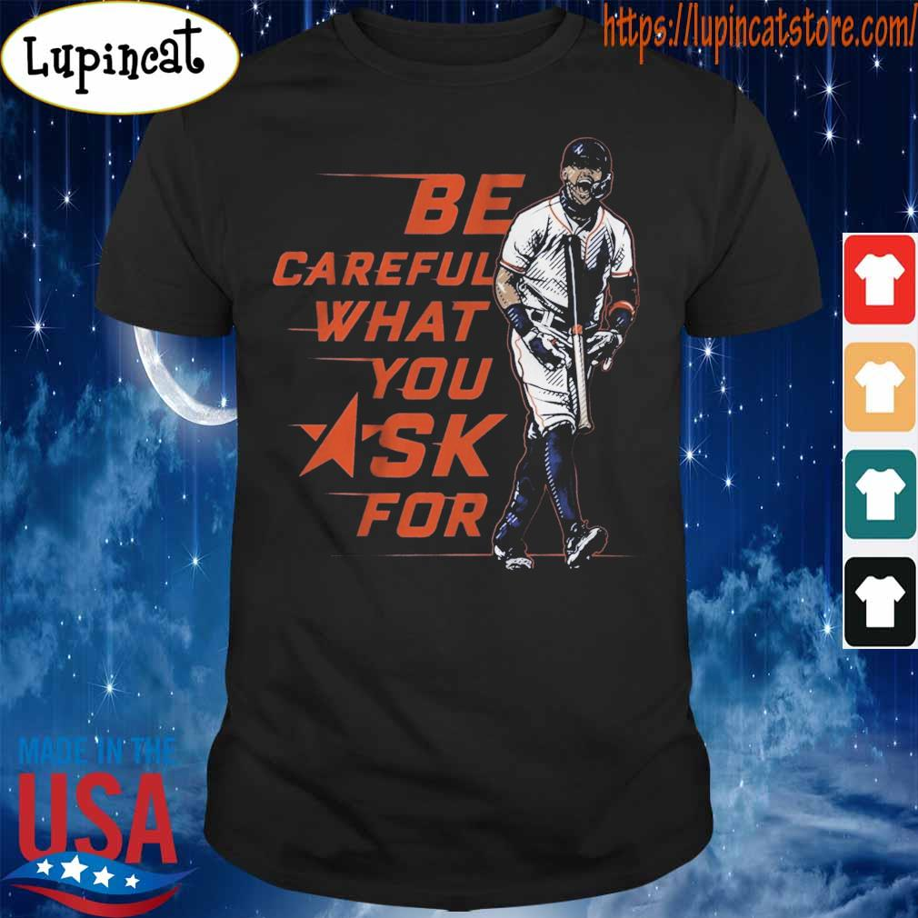 Be careful what You Ask for shirt