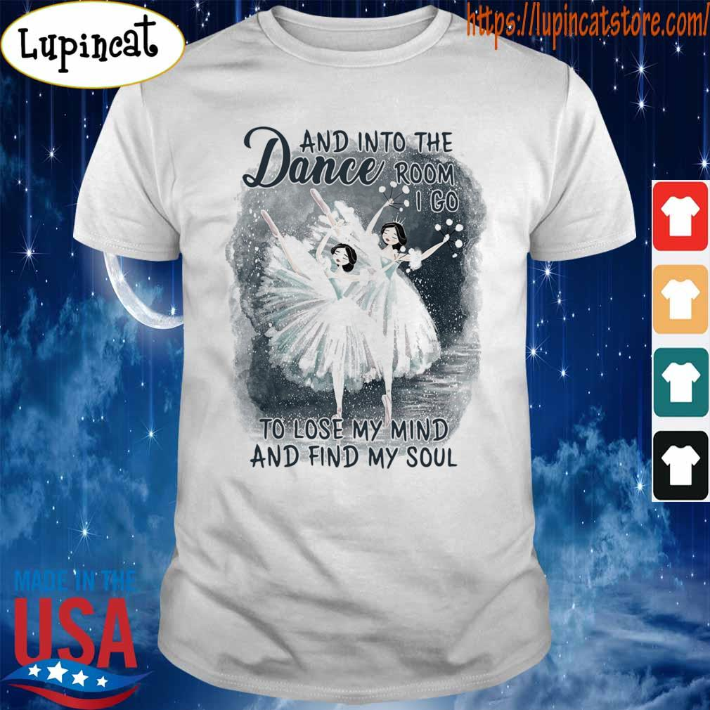 Dance and into the Room I go to lose My mind and find My soul shirt