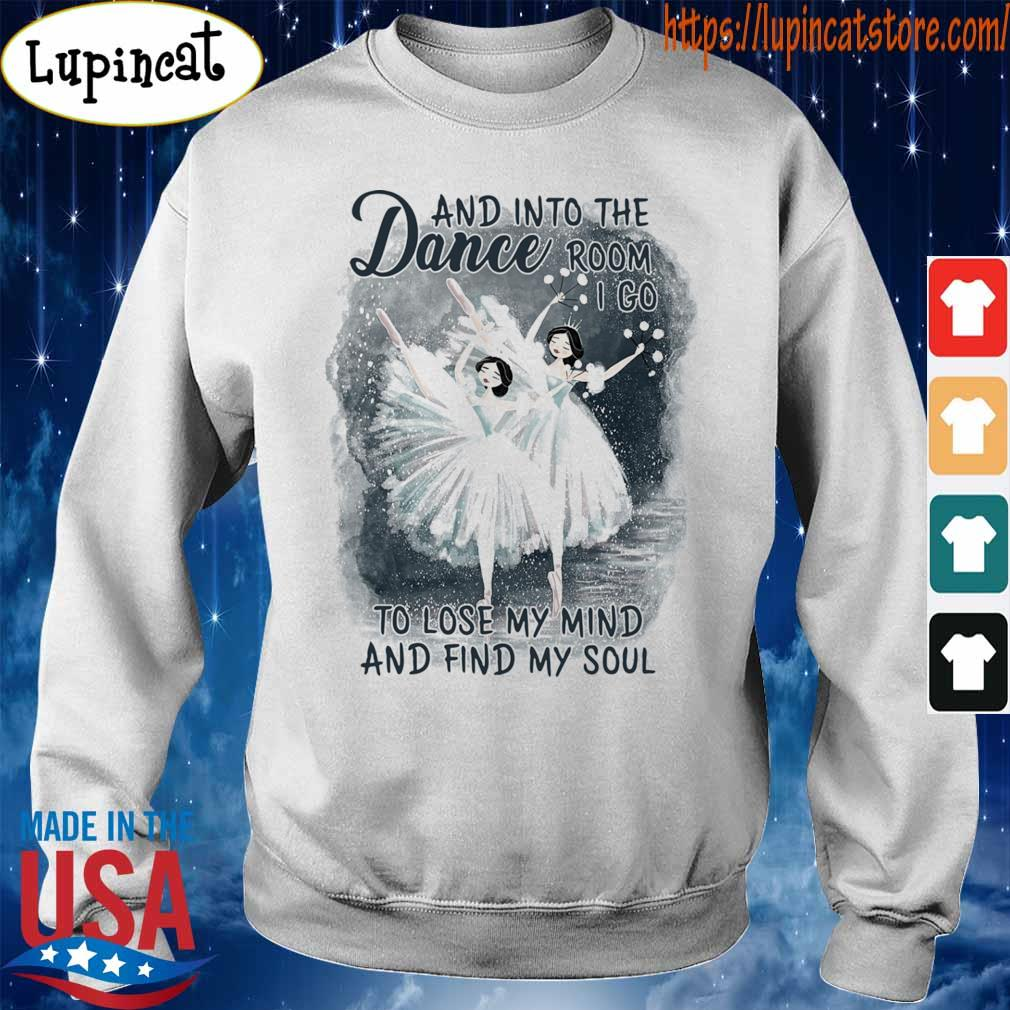 Dance and into the Room I go to lose My mind and find My soul s Sweatshirt