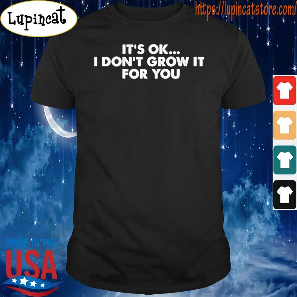 It's ok I don't grow it for You shirt