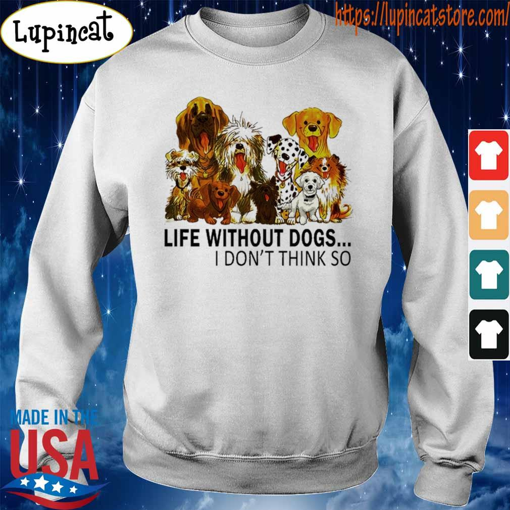 Life without Dogs I don't think so s Sweatshirt