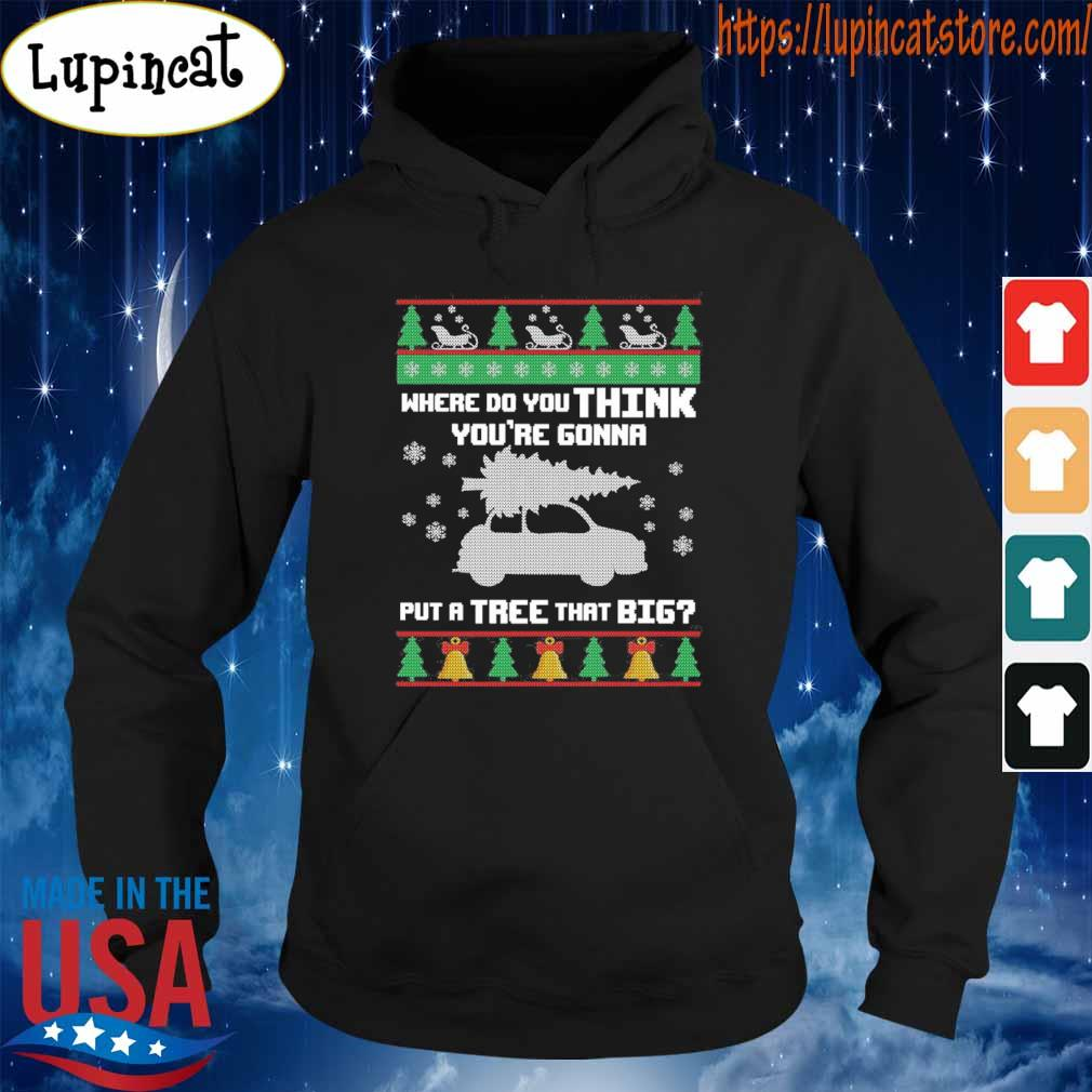 Ugly Christmas where do You think You're Gonna put a Tree that Big s Hoodie