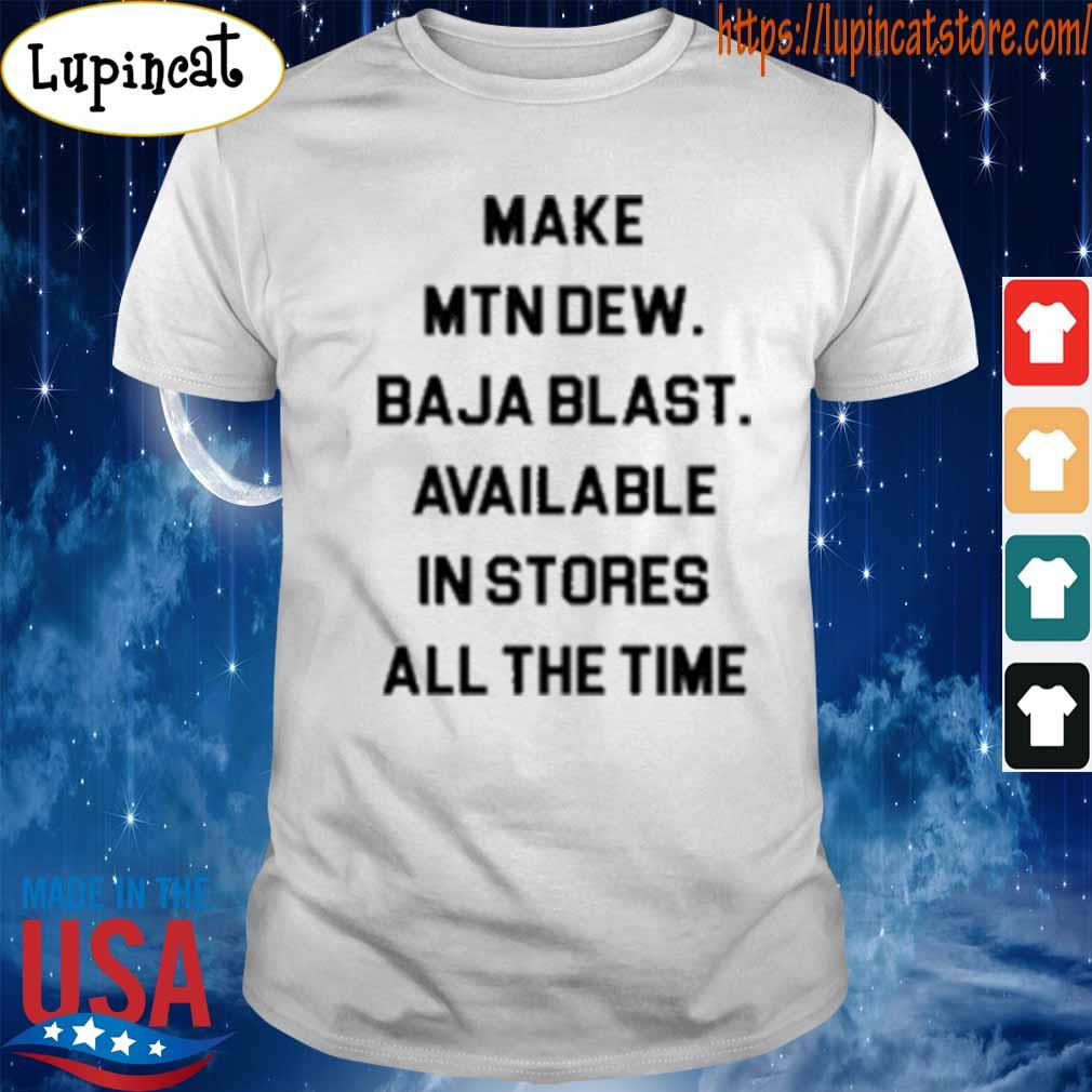 Official Make mtn dew baja blast available in stores all the time T-Shirt