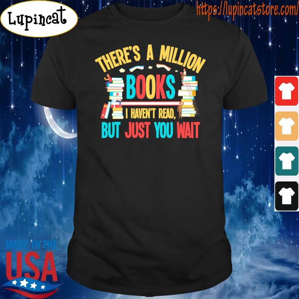 There's a Million Books I haven't read but just You wait shirt