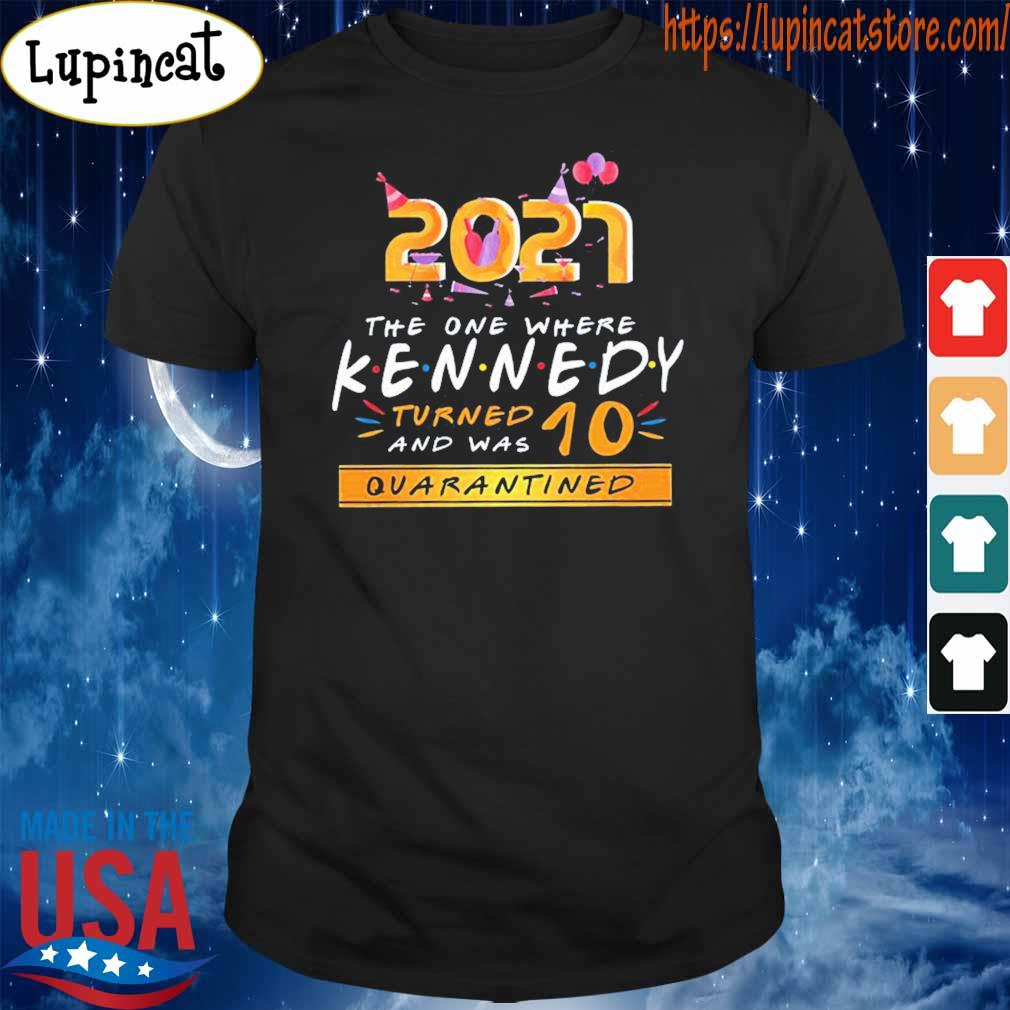 2021 the one where Kennedy turned and was 10 quarantined shirt